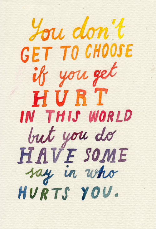you-dont-get-to-choose-if-you-get-hurt-in-this-world-but-you-do-have-some-say-in-who-hurts-you